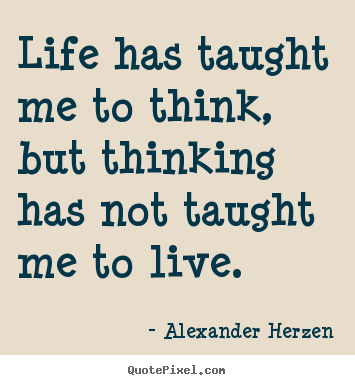 Create Your Own Picture Quotes About Life   Life Has Taught Me To Think, But