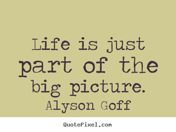 Quotes about life - Life is just part of the big picture.
