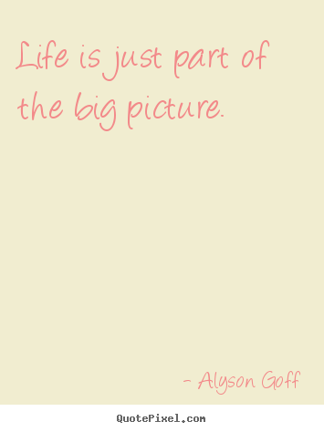 Create your own picture quotes about life - Life is just part of the big picture.