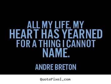 Life quotes - All my life, my heart has yearned for a thing i cannot name.