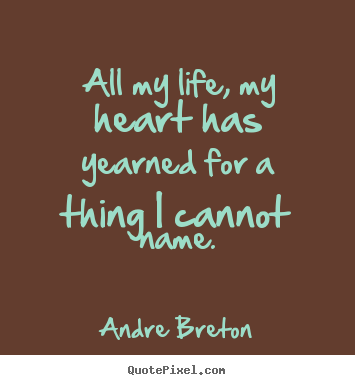 Design custom picture quotes about life - All my life, my heart has yearned for a thing..