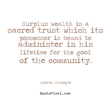 Quotes about life - Surplus wealth is a sacred trust which its possessor is bound..