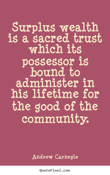 Andrew Carnegie picture quote - Surplus wealth is a sacred trust which its possessor is bound to administer.. - Life quotes