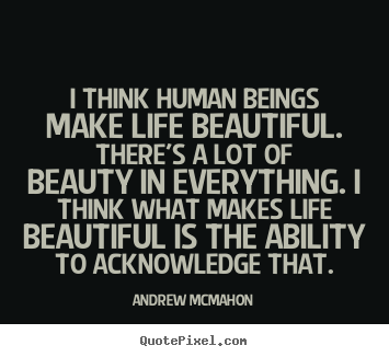 Life quotes - I think human beings make life beautiful