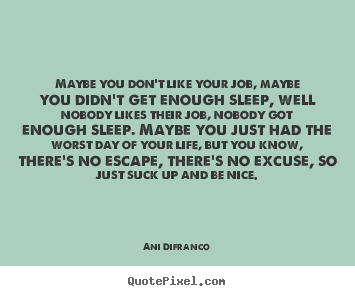 Maybe you don't like your job, maybe you didn't get enough.. Ani Difranco greatest life quote