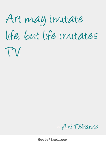Design your own picture sayings about life - Art may imitate life, but life imitates tv.