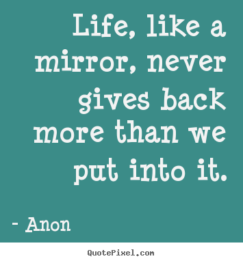 Anon picture quotes - Life, like a mirror, never gives back more than we put into.. - Life quotes