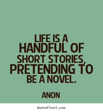 Quote about life - Life is a handful of short stories, pretending to be a novel.
