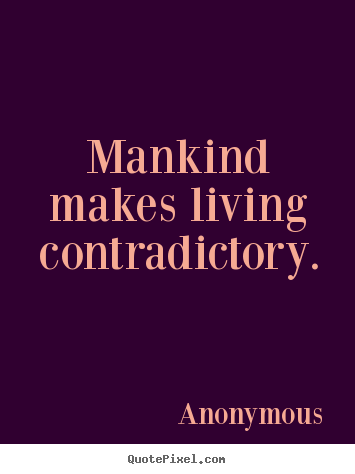 Anonymous Quotes - Mankind makes living contradictory.
