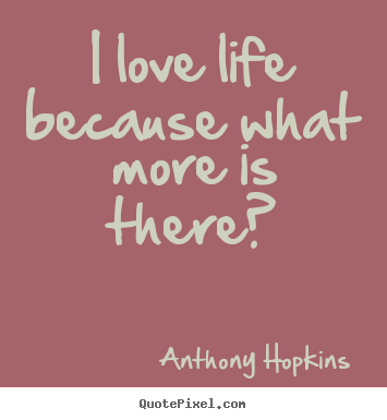 Anthony Hopkins image quotes - I love life because what more is there? - Life sayings