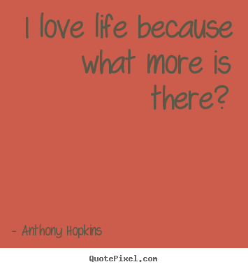 Anthony Hopkins picture quotes - I love life because what more is there? - Life quote