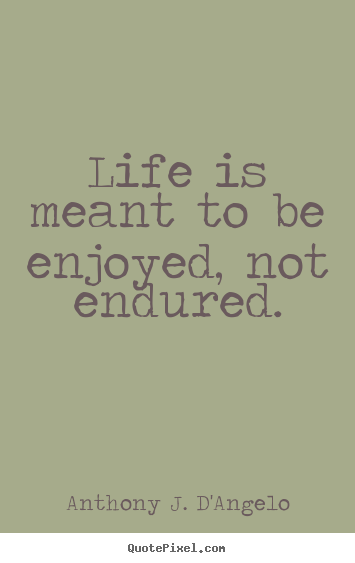 Life is meant to be enjoyed, not endured. Anthony J. D'Angelo greatest life quotes