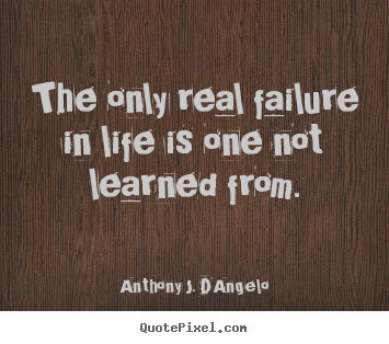 Anthony J. D'Angelo picture quotes - The only real failure in life is one not learned.. - Life quote