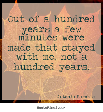 Design custom picture quotes about life - Out of a hundred years a few minutes were made that stayed..