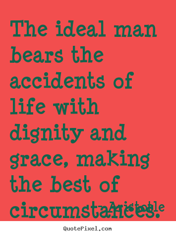 The ideal man bears the accidents of life with dignity.. Aristotle popular life quotes