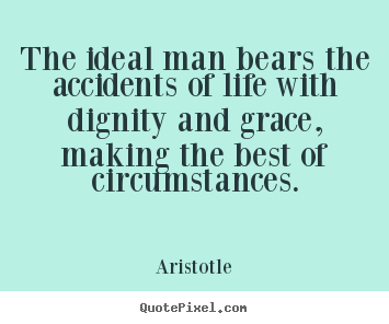 Aristotle image quotes - The ideal man bears the accidents of life with dignity and grace,.. - Life quotes
