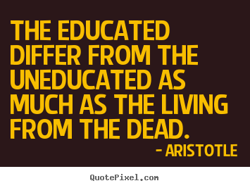 Life quotes - The educated differ from the uneducated as much as the living..