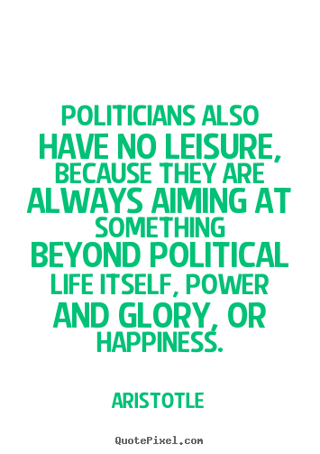 Aristotle image quotes - Politicians also have no leisure, because they are always aiming.. - Life quotes