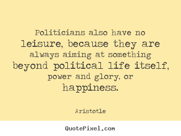 Politicians also have no leisure, because they are always aiming.. Aristotle best life quotes