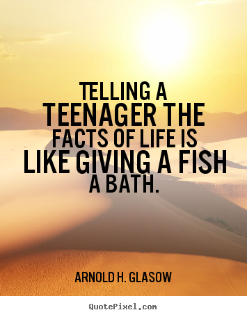 Telling a teenager the facts of life is like giving.. Arnold H. Glasow good life quotes