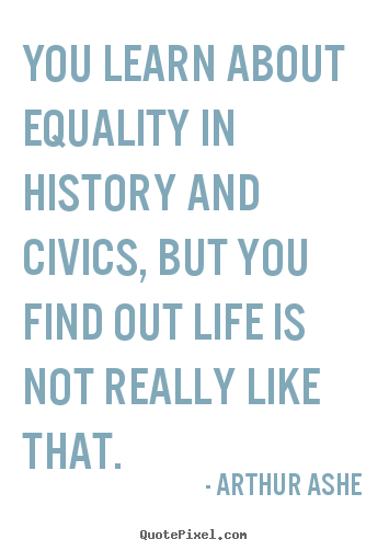 Arthur Ashe photo quotes - You learn about equality in history and civics, but you find out.. - Life sayings