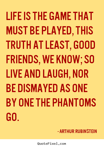 Arthur Rubinstein picture quotes - Life is the game that must be played, this truth at least, good.. - Life quotes