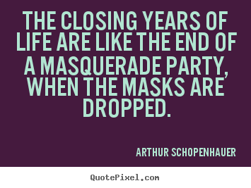 Life sayings - The closing years of life are like the end of a masquerade party, when..