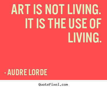 Art is not living. it is the use of living. Audre Lorde good life quote