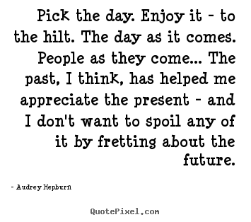 Audrey Hepburn photo quotes - Pick the day. enjoy it - to the hilt. the day as it comes. people.. - Life quotes