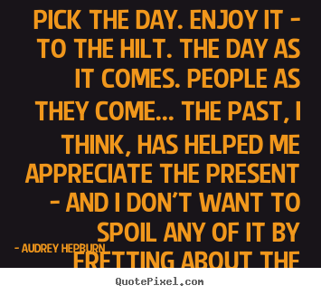 Quote about life - Pick the day. enjoy it - to the hilt. the day as it comes...