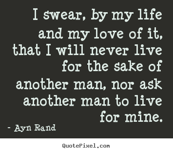 ... ayn rand picture sayings - i swear , by my life and my love of