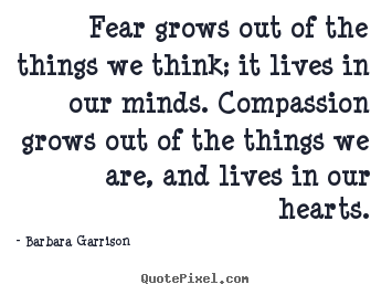Life quotes - Fear grows out of the things we think; it lives in our minds...
