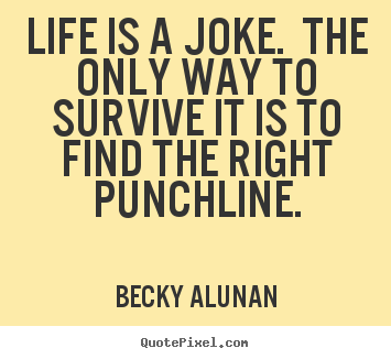 Life is a joke. the only way to survive it is to find.. Becky Alunan good life quotes