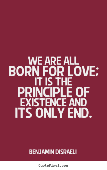 We are all born for love; it is the principle of existence and its.. Benjamin Disraeli famous life quote