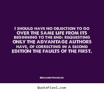 Benjamin Franklin picture quotes - I should have no objection to go over the same life.. - Life quotes