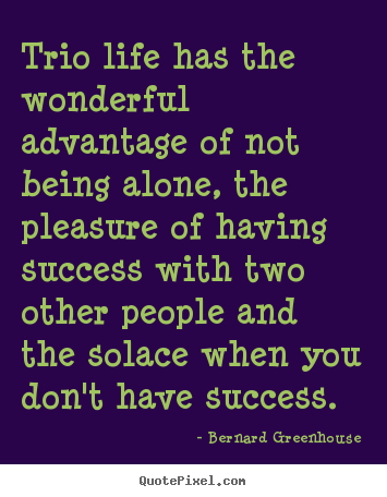 Trio life has the wonderful advantage of not being alone,.. Bernard Greenhouse famous life quotes