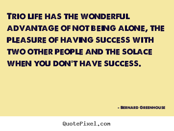 Bernard Greenhouse picture quote - Trio life has the wonderful advantage of not being alone, the pleasure.. - Life quotes