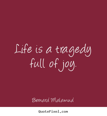 Bernard Malamud picture quotes - Life is a tragedy full of joy. - Life quotes