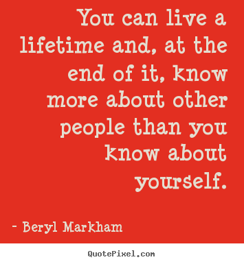 Life quotes - You can live a lifetime and, at the end of it, know more about other..
