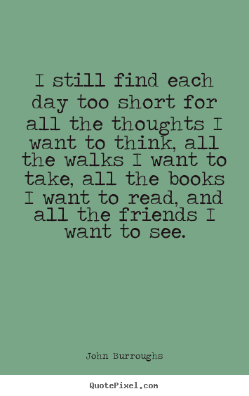 I still find each day too short for all the thoughts i want.. John Burroughs popular life sayings