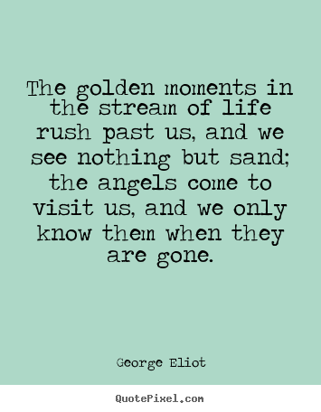 The golden moments in the stream of life rush past us, and we see.. George Eliot good life quote