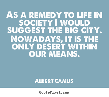 As a remedy to life in society i would suggest.. Albert Camus popular life quotes