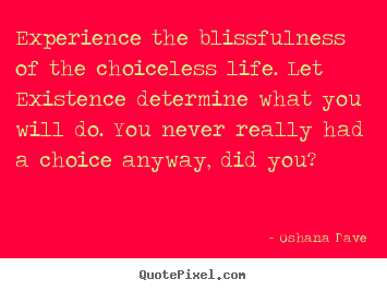 Create graphic picture quotes about life - Experience the blissfulness of the choiceless life. let..