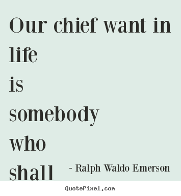 Life sayings - Our chief want in life is somebody who shall make us do what..