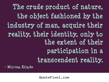 The crude product of nature, the object fashioned by the industry.. Mircea Eliade famous life quotes