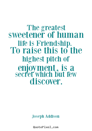 Life sayings - The greatest sweetener of human life is friendship. to raise this..