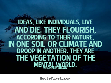 Ideas, like individuals, live and die. they flourish, according to.. Macneile Dixon greatest life quotes