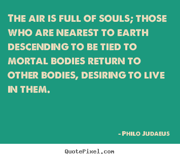 Philo Judaeus picture quotes - The air is full of souls; those who are nearest to.. - Life sayings