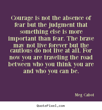 Meg Cabot picture quotes - Courage is not the absence of fear but the judgment that.. - Life quotes