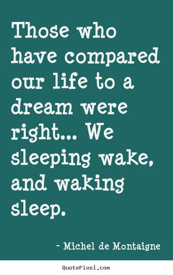 Those who have compared our life to a dream were right..... Michel De Montaigne good life quotes